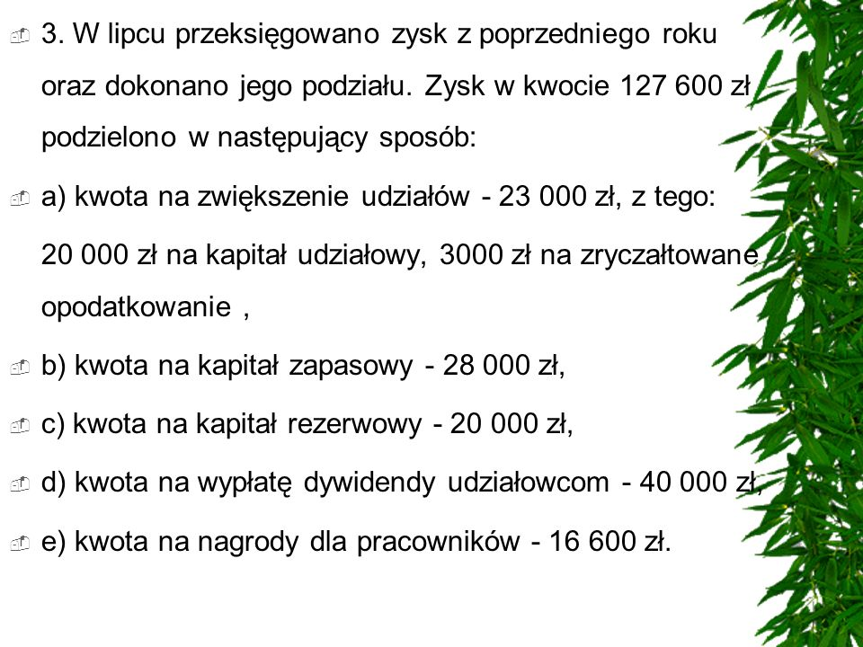 3. W lipcu przeksięgowano zysk z poprzedniego roku oraz dokonano jego podziału. Zysk w kwocie 127 600 zł podzielono w następujący sposób: