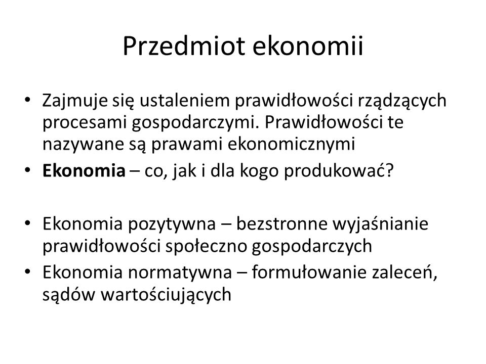 Przedmiot ekonomii Zajmuje się ustaleniem prawidłowości rządzących procesami gospodarczymi. Prawidłowości te nazywane są prawami ekonomicznymi.