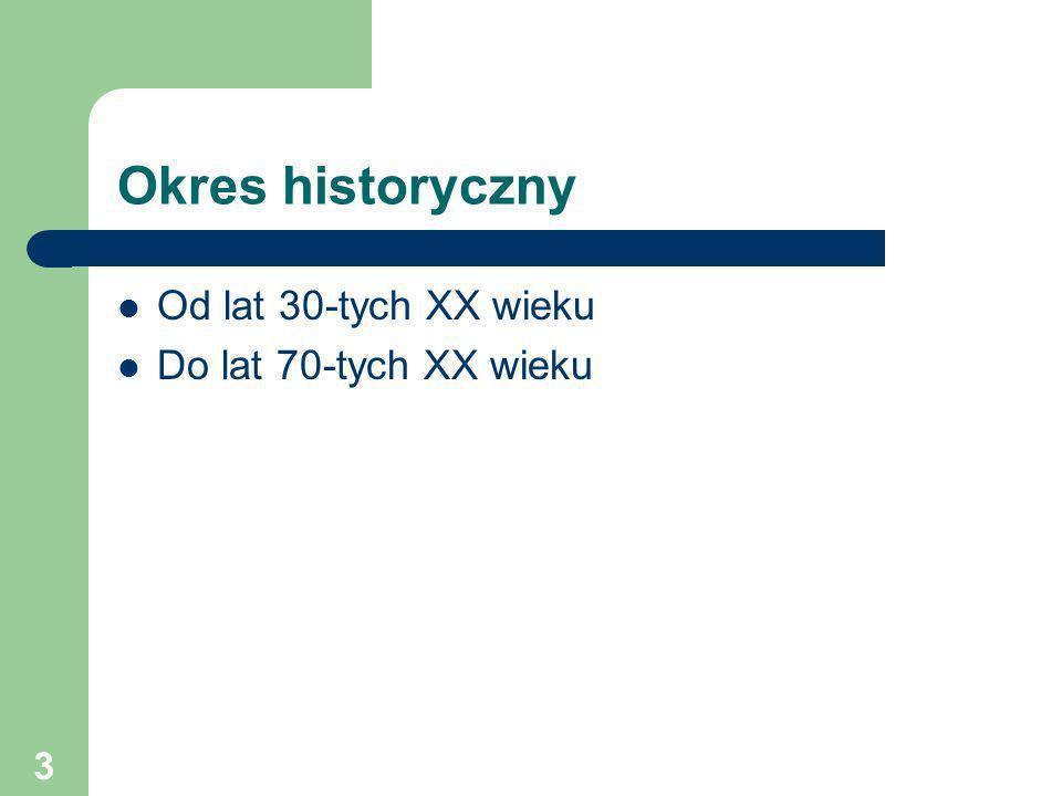 Okres historyczny Od lat 30-tych XX wieku Do lat 70-tych XX wieku