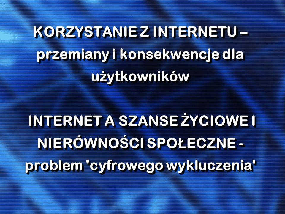 KORZYSTANIE Z INTERNETU – przemiany i konsekwencje dla użytkowników INTERNET A SZANSE ŻYCIOWE I NIERÓWNOŚCI SPOŁECZNE - problem cyfrowego wykluczenia