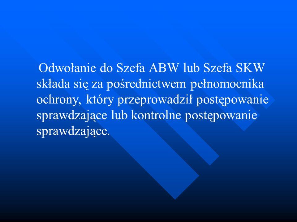 Odwołanie do Szefa ABW lub Szefa SKW składa się za pośrednictwem pełnomocnika ochrony, który przeprowadził postępowanie sprawdzające lub kontrolne postępowanie sprawdzające.