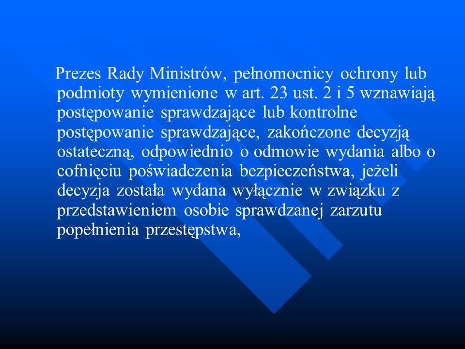 Prezes Rady Ministrów, pełnomocnicy ochrony lub podmioty wymienione w art. 23 ust. 2 i 5 wznawiają postępowanie sprawdzające lub kontrolne postępowanie sprawdzające, zakończone decyzją ostateczną, odpowiednio o odmowie wydania albo o cofnięciu poświadczenia bezpieczeństwa, jeżeli decyzja została wydana wyłącznie w związku z przedstawieniem osobie sprawdzanej zarzutu popełnienia przestępstwa,