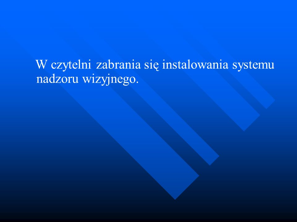 W czytelni zabrania się instalowania systemu nadzoru wizyjnego.