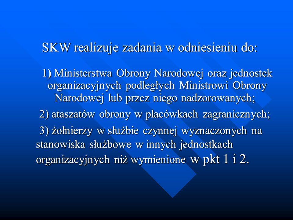 SKW realizuje zadania w odniesieniu do: 1) Ministerstwa Obrony Narodowej oraz jednostek organizacyjnych podległych Ministrowi Obrony Narodowej lub przez niego nadzorowanych;