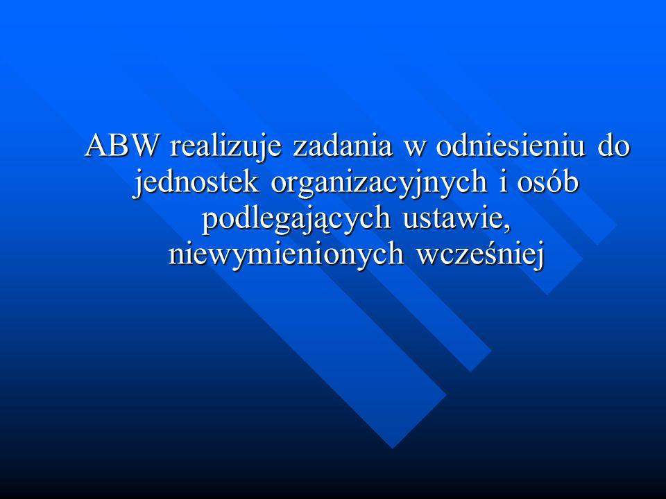 ABW realizuje zadania w odniesieniu do jednostek organizacyjnych i osób podlegających ustawie, niewymienionych wcześniej