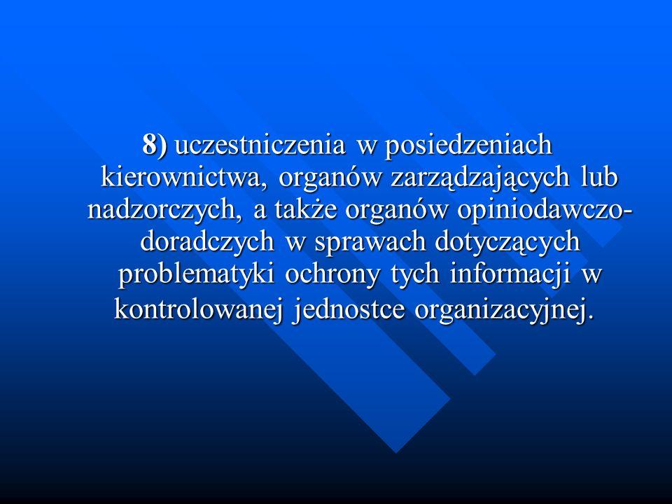 8) uczestniczenia w posiedzeniach kierownictwa, organów zarządzających lub nadzorczych, a także organów opiniodawczo-doradczych w sprawach dotyczących problematyki ochrony tych informacji w kontrolowanej jednostce organizacyjnej.