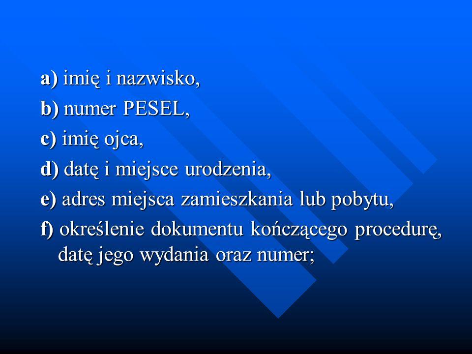 a) imię i nazwisko, b) numer PESEL, c) imię ojca, d) datę i miejsce urodzenia, e) adres miejsca zamieszkania lub pobytu,