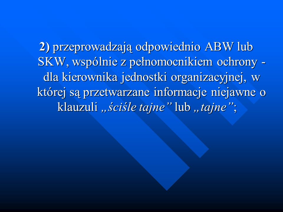 """2) przeprowadzają odpowiednio ABW lub SKW, wspólnie z pełnomocnikiem ochrony - dla kierownika jednostki organizacyjnej, w której są przetwarzane informacje niejawne o klauzuli """"ściśle tajne lub """"tajne ;"""