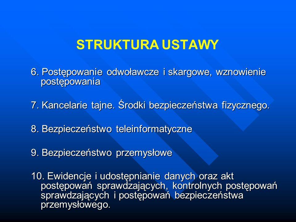 STRUKTURA USTAWY 6. Postępowanie odwoławcze i skargowe, wznowienie postępowania. 7. Kancelarie tajne. Środki bezpieczeństwa fizycznego.