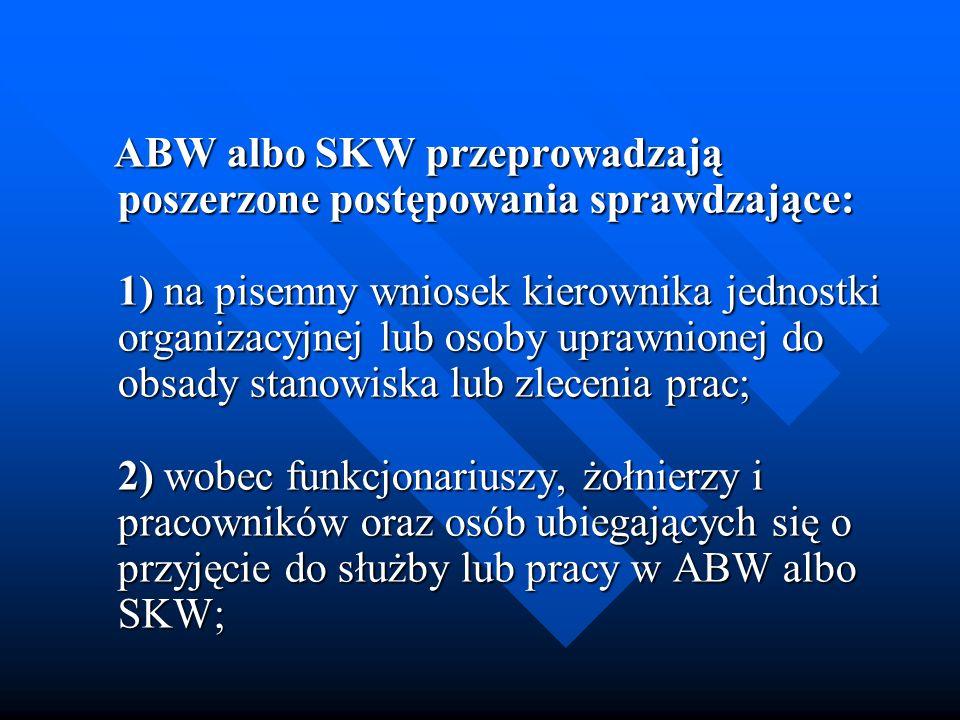 ABW albo SKW przeprowadzają poszerzone postępowania sprawdzające: 1) na pisemny wniosek kierownika jednostki organizacyjnej lub osoby uprawnionej do obsady stanowiska lub zlecenia prac; 2) wobec funkcjonariuszy, żołnierzy i pracowników oraz osób ubiegających się o przyjęcie do służby lub pracy w ABW albo SKW;