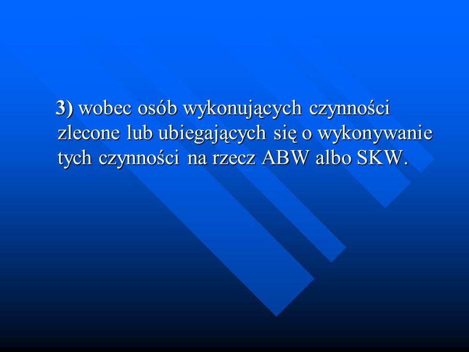 3) wobec osób wykonujących czynności zlecone lub ubiegających się o wykonywanie tych czynności na rzecz ABW albo SKW.