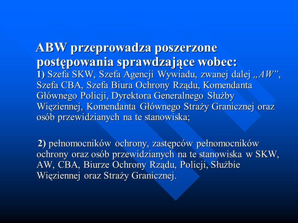 """ABW przeprowadza poszerzone postępowania sprawdzające wobec: 1) Szefa SKW, Szefa Agencji Wywiadu, zwanej dalej """"AW , Szefa CBA, Szefa Biura Ochrony Rządu, Komendanta Głównego Policji, Dyrektora Generalnego Służby Więziennej, Komendanta Głównego Straży Granicznej oraz osób przewidzianych na te stanowiska;"""