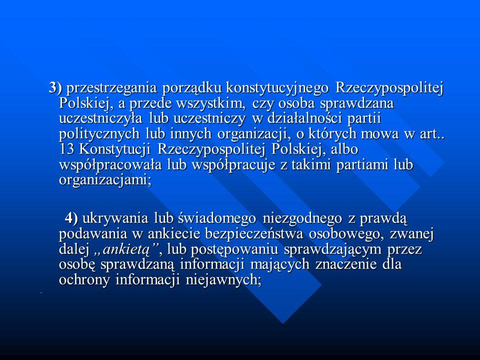 3) przestrzegania porządku konstytucyjnego Rzeczypospolitej Polskiej, a przede wszystkim, czy osoba sprawdzana uczestniczyła lub uczestniczy w działalności partii politycznych lub innych organizacji, o których mowa w art.. 13 Konstytucji Rzeczypospolitej Polskiej, albo współpracowała lub współpracuje z takimi partiami lub organizacjami;
