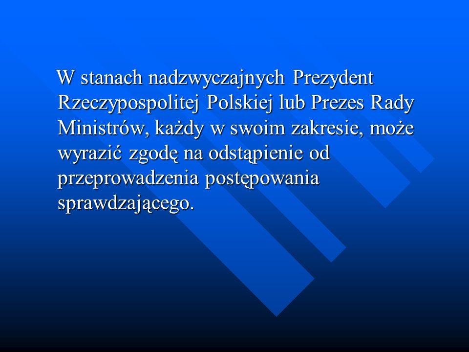 W stanach nadzwyczajnych Prezydent Rzeczypospolitej Polskiej lub Prezes Rady Ministrów, każdy w swoim zakresie, może wyrazić zgodę na odstąpienie od przeprowadzenia postępowania sprawdzającego.