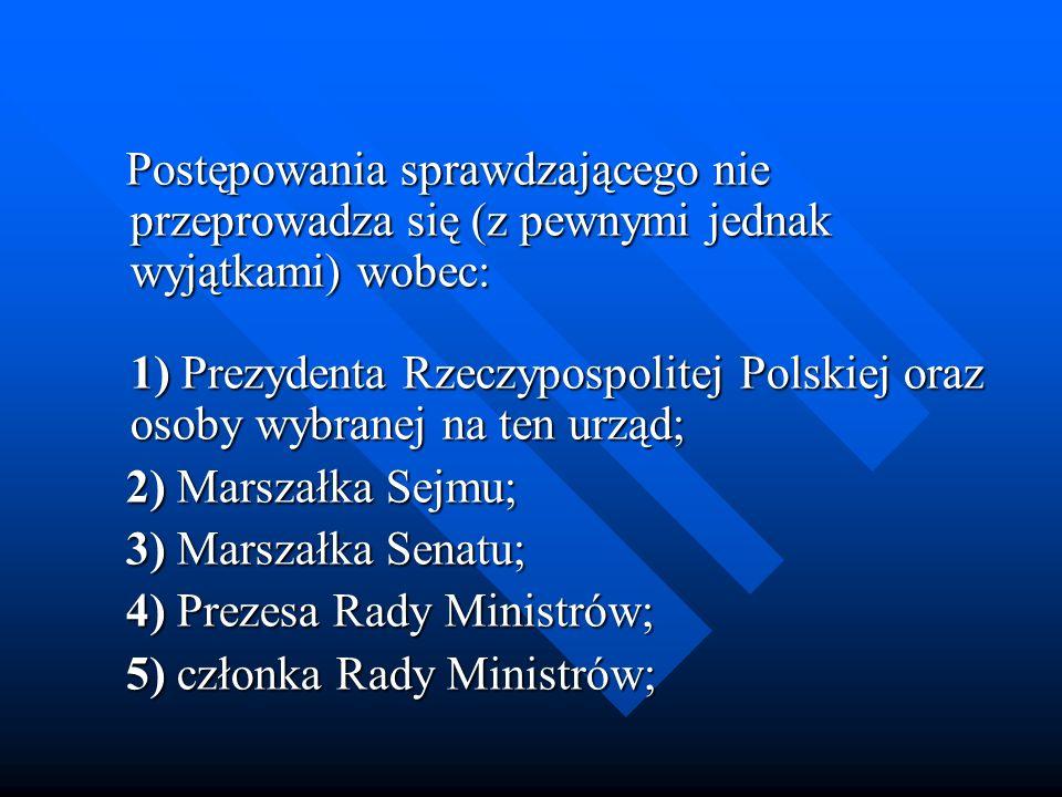 Postępowania sprawdzającego nie przeprowadza się (z pewnymi jednak wyjątkami) wobec: 1) Prezydenta Rzeczypospolitej Polskiej oraz osoby wybranej na ten urząd;