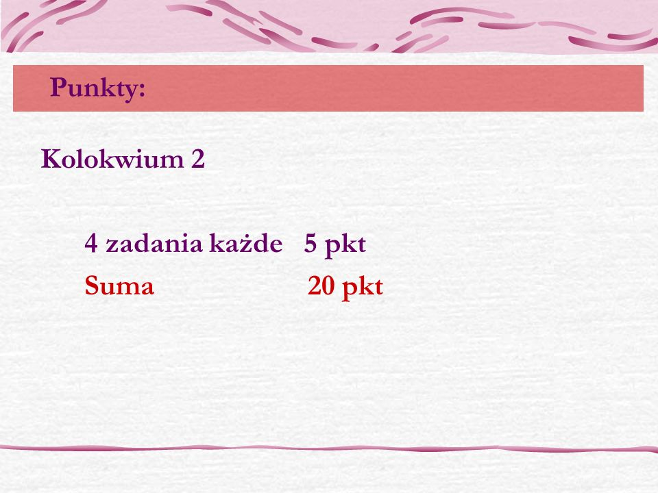 Punkty: Kolokwium 2 4 zadania każde 5 pkt Suma 20 pkt