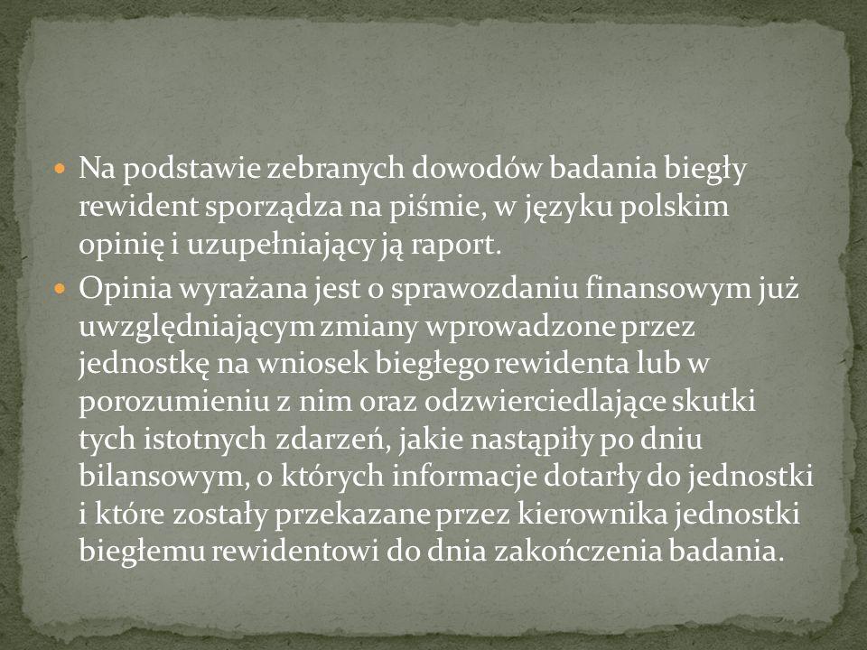 Na podstawie zebranych dowodów badania biegły rewident sporządza na piśmie, w języku polskim opinię i uzupełniający ją raport.