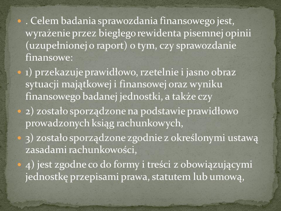 . Celem badania sprawozdania finansowego jest, wyrażenie przez biegłego rewidenta pisemnej opinii (uzupełnionej o raport) o tym, czy sprawozdanie finansowe: