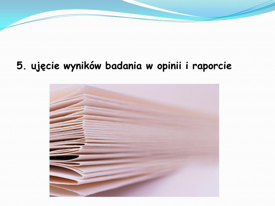 5. ujęcie wyników badania w opinii i raporcie