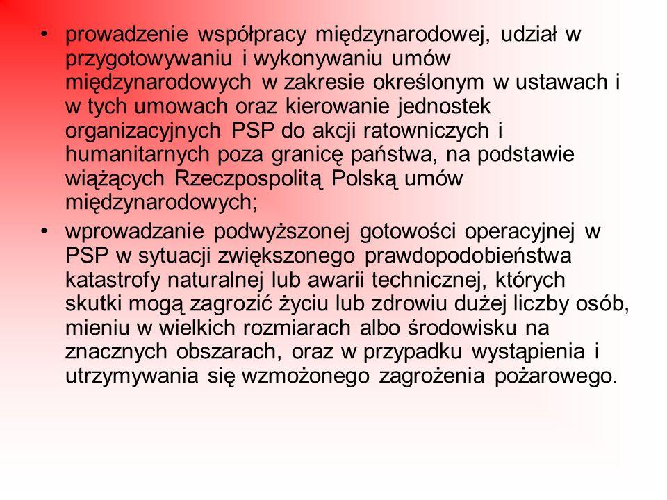 prowadzenie współpracy międzynarodowej, udział w przygotowywaniu i wykonywaniu umów międzynarodowych w zakresie określonym w ustawach i w tych umowach oraz kierowanie jednostek organizacyjnych PSP do akcji ratowniczych i humanitarnych poza granicę państwa, na podstawie wiążących Rzeczpospolitą Polską umów międzynarodowych;