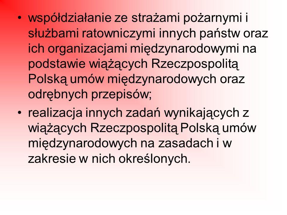 współdziałanie ze strażami pożarnymi i służbami ratowniczymi innych państw oraz ich organizacjami międzynarodowymi na podstawie wiążących Rzeczpospolitą Polską umów międzynarodowych oraz odrębnych przepisów;