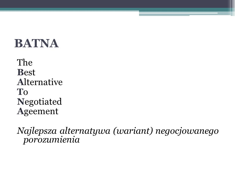 BATNA The Best Alternative To Negotiated Ageement Najlepsza alternatywa (wariant) negocjowanego porozumienia