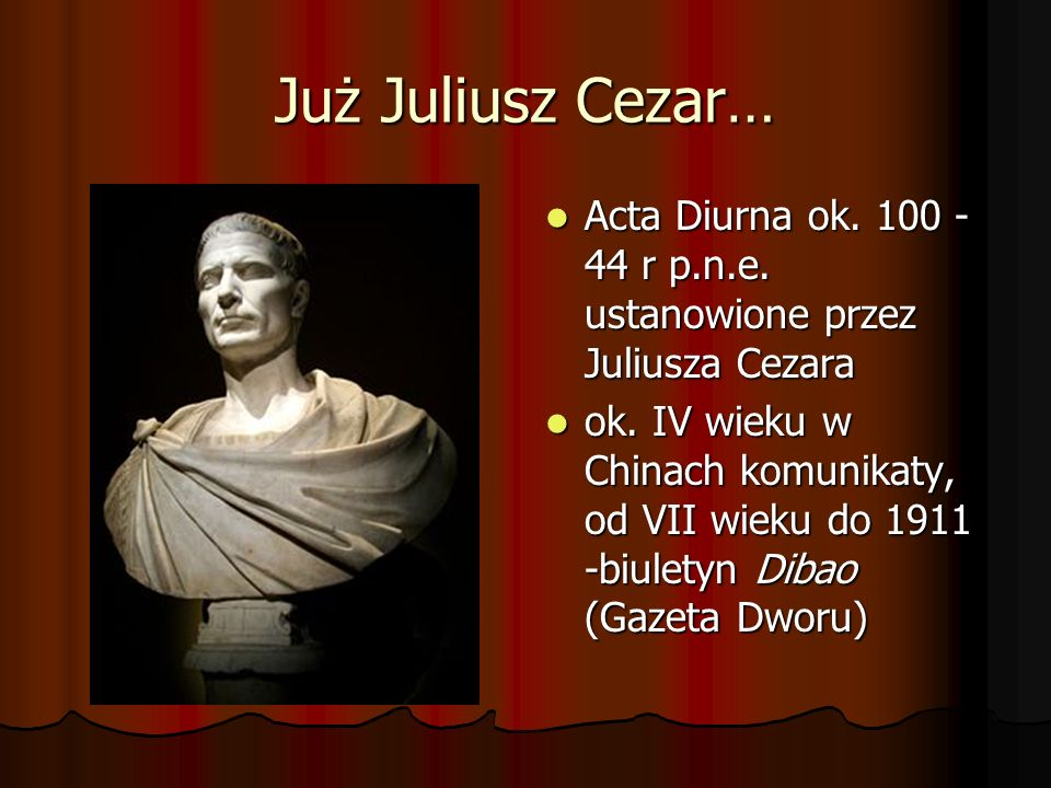 Już Juliusz Cezar… Acta Diurna ok. 100 - 44 r p.n.e. ustanowione przez Juliusza Cezara.