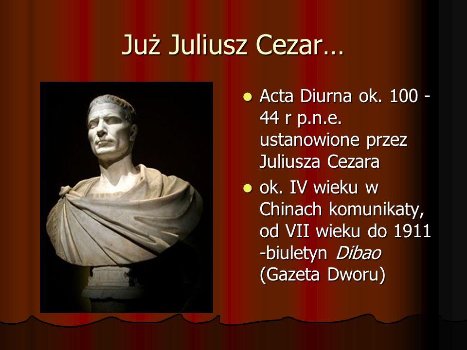 Już Juliusz Cezar…Acta Diurna ok. 100 - 44 r p.n.e. ustanowione przez Juliusza Cezara.