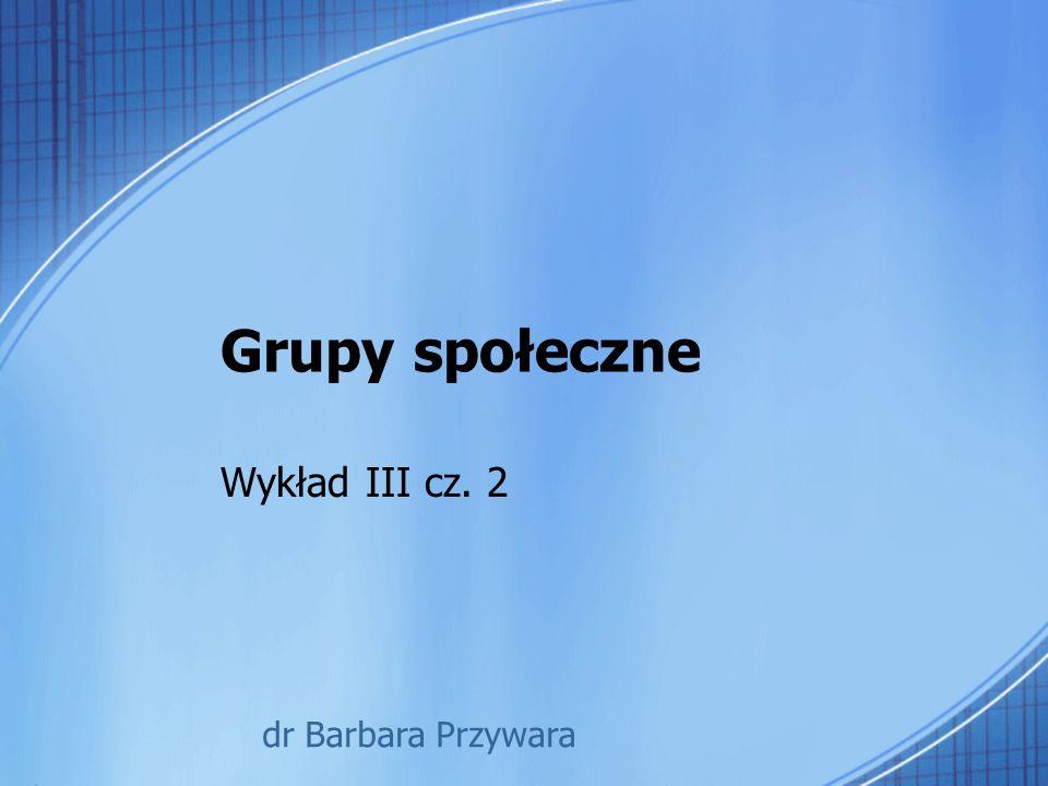 Grupy społeczne Wykład III cz. 2 dr Barbara Przywara