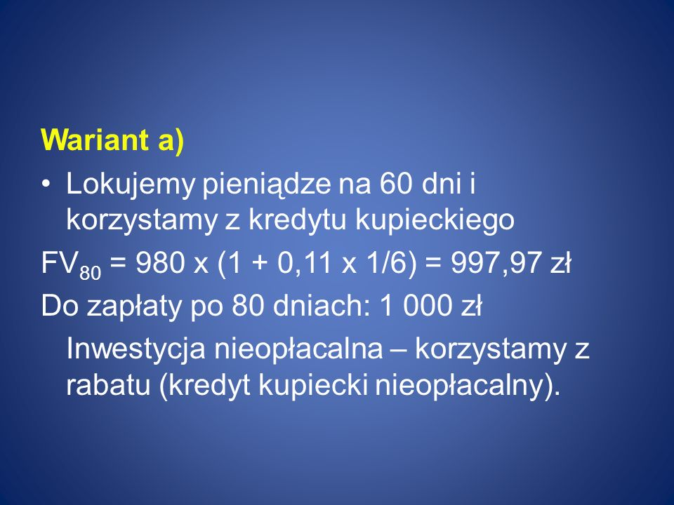 Wariant a) Lokujemy pieniądze na 60 dni i korzystamy z kredytu kupieckiego. FV80 = 980 x (1 + 0,11 x 1/6) = 997,97 zł.