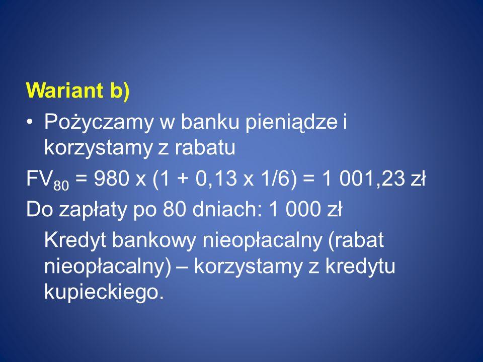 Wariant b) Pożyczamy w banku pieniądze i korzystamy z rabatu. FV80 = 980 x (1 + 0,13 x 1/6) = 1 001,23 zł.