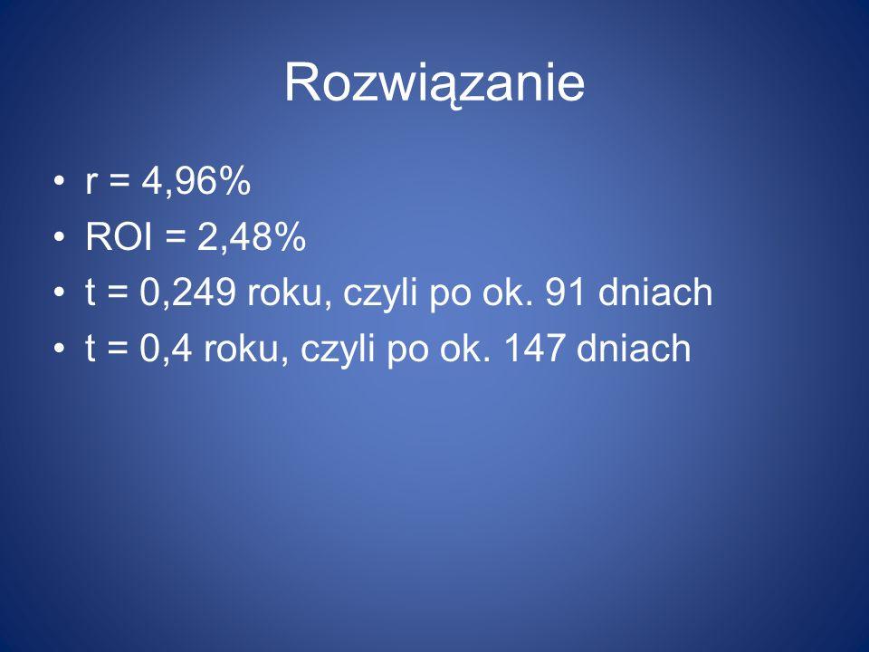 Rozwiązanie r = 4,96% ROI = 2,48% t = 0,249 roku, czyli po ok.