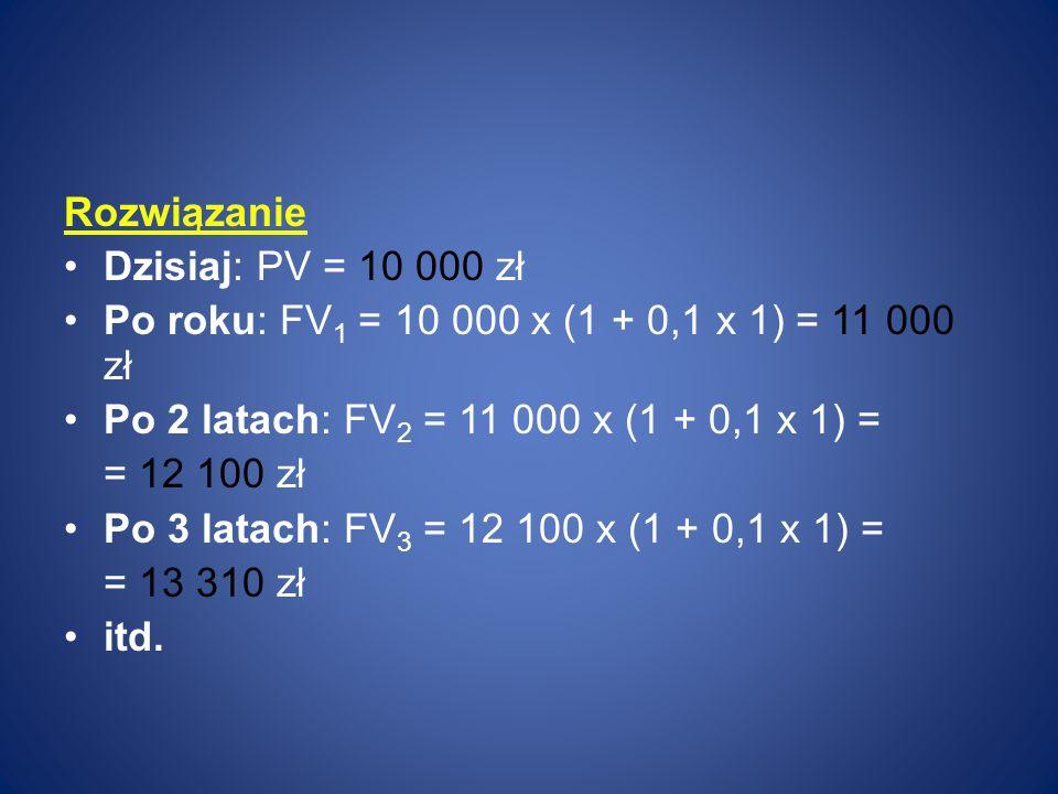 Rozwiązanie Dzisiaj: PV = 10 000 zł. Po roku: FV1 = 10 000 x (1 + 0,1 x 1) = 11 000 zł. Po 2 latach: FV2 = 11 000 x (1 + 0,1 x 1) =