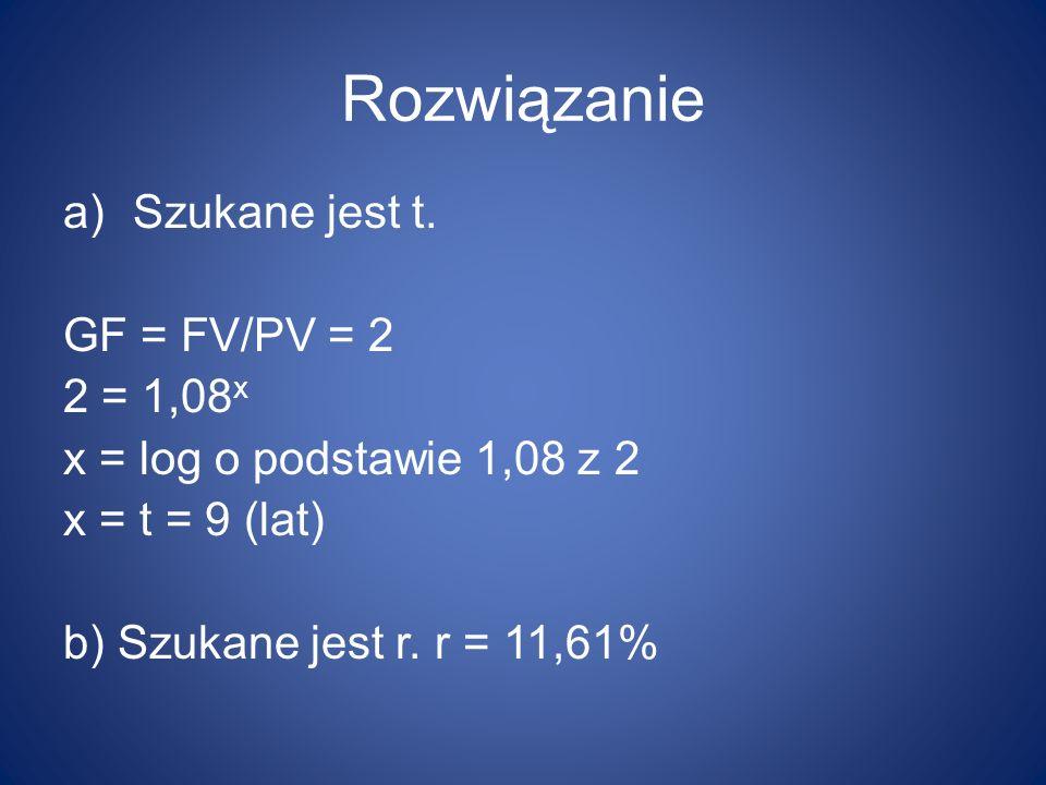 Rozwiązanie Szukane jest t. GF = FV/PV = 2 2 = 1,08x