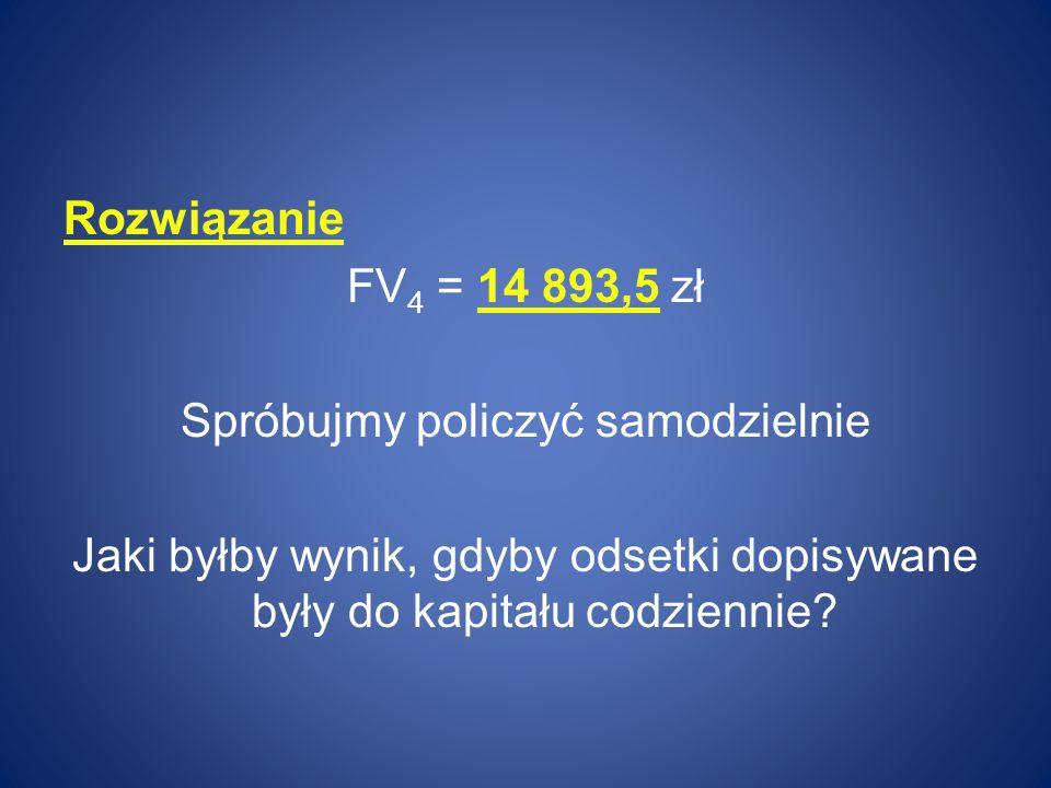 Rozwiązanie FV4 = 14 893,5 zł Spróbujmy policzyć samodzielnie Jaki byłby wynik, gdyby odsetki dopisywane były do kapitału codziennie
