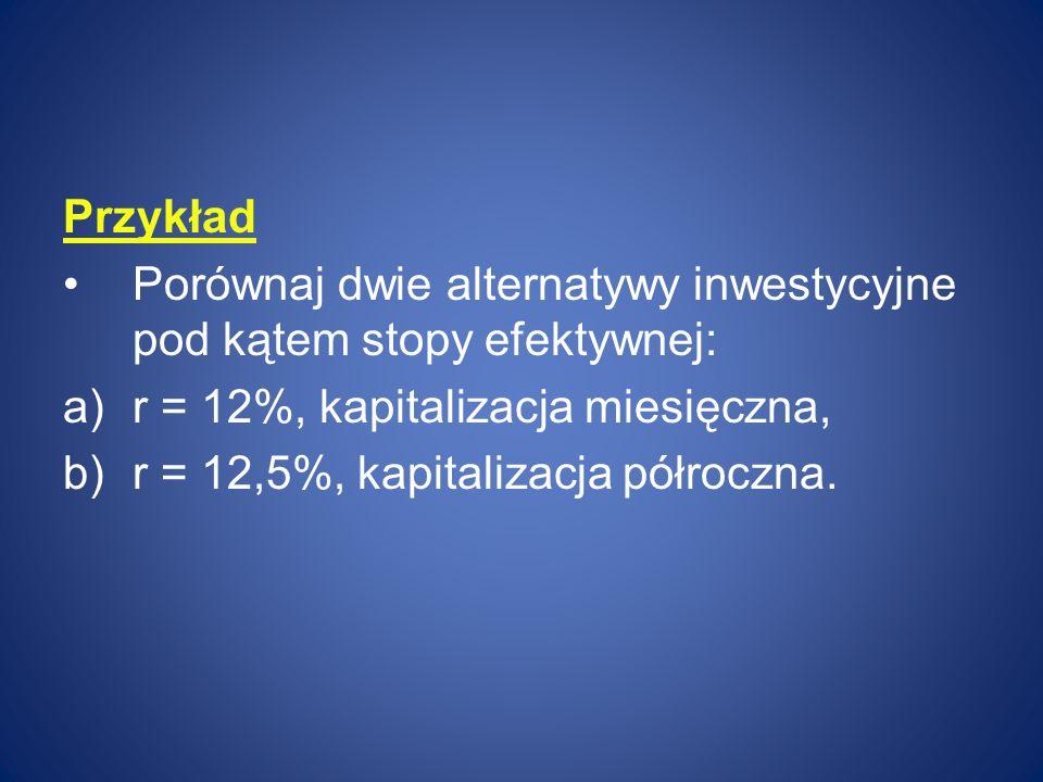 Przykład Porównaj dwie alternatywy inwestycyjne pod kątem stopy efektywnej: r = 12%, kapitalizacja miesięczna,