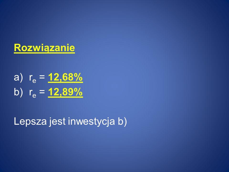 Rozwiązanie re = 12,68% re = 12,89% Lepsza jest inwestycja b)