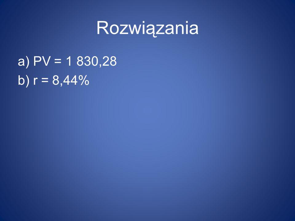 Rozwiązania a) PV = 1 830,28 b) r = 8,44%