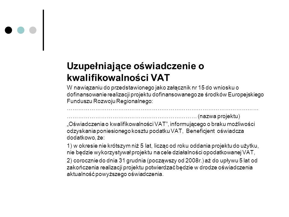 """Uzupełniające oświadczenie o kwalifikowalności VAT W nawiązaniu do przedstawionego jako załącznik nr 15 do wniosku o dofinansowanie realizacji projektu dofinansowanego ze środków Europejskiego Funduszu Rozwoju Regionalnego: ………………………………………………………………………………………… …………………………………………………………… (nazwa projektu) """"Oświadczenia o kwalifikowalności VAT , informującego o braku możliwości odzyskania poniesionego kosztu podatku VAT, Beneficjent oświadcza dodatkowo, że: 1) w okresie nie krótszym niż 5 lat, licząc od roku oddania projektu do użytku, nie będzie wykorzystywał projektu na cele działalności opodatkowanej VAT, 2) corocznie do dnia 31 grudnia (począwszy od 2008r.) aż do upływu 5 lat od zakończenia realizacji projektu potwierdzać będzie w drodze oświadczenia aktualność powyższego oświadczenia."""