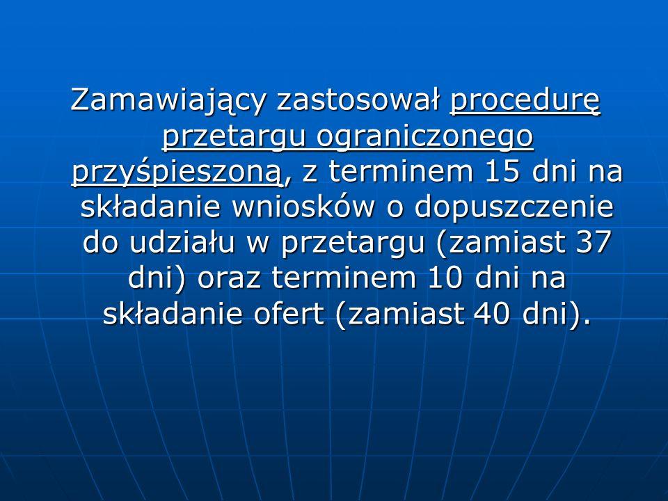 Zamawiający zastosował procedurę przetargu ograniczonego przyśpieszoną, z terminem 15 dni na składanie wniosków o dopuszczenie do udziału w przetargu (zamiast 37 dni) oraz terminem 10 dni na składanie ofert (zamiast 40 dni).