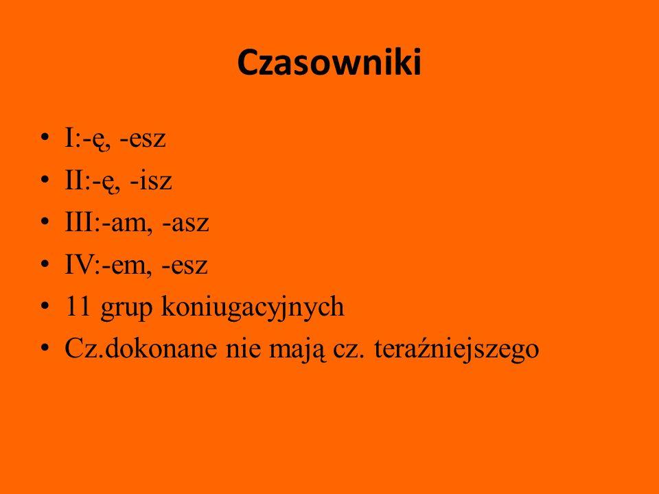 Czasowniki I:-ę, -esz II:-ę, -isz III:-am, -asz IV:-em, -esz