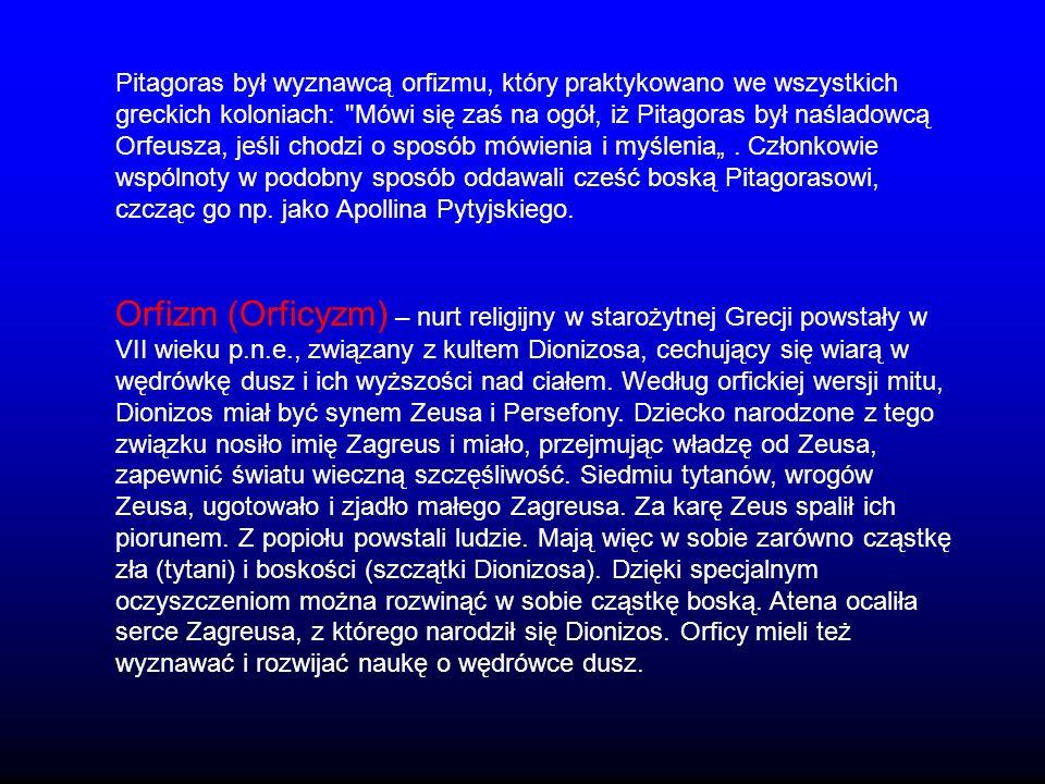 """Pitagoras był wyznawcą orfizmu, który praktykowano we wszystkich greckich koloniach: Mówi się zaś na ogół, iż Pitagoras był naśladowcą Orfeusza, jeśli chodzi o sposób mówienia i myślenia"""" . Członkowie wspólnoty w podobny sposób oddawali cześć boską Pitagorasowi, czcząc go np. jako Apollina Pytyjskiego."""