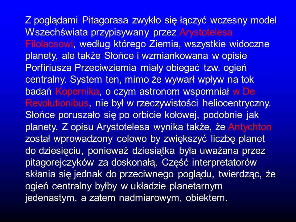 Z poglądami Pitagorasa zwykło się łączyć wczesny model Wszechświata przypisywany przez Arystotelesa Filolaosowi, według którego Ziemia, wszystkie widoczne planety, ale także Słońce i wzmiankowana w opisie Porfiriusza Przeciwziemia miały obiegać tzw.