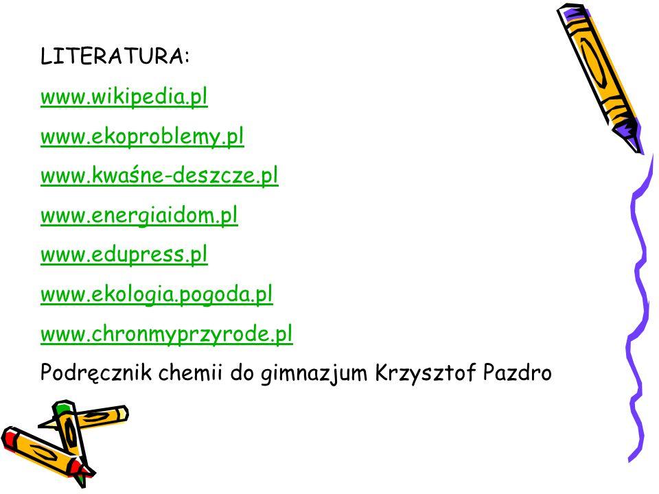 LITERATURA: www.wikipedia.pl. www.ekoproblemy.pl. www.kwaśne-deszcze.pl. www.energiaidom.pl. www.edupress.pl.