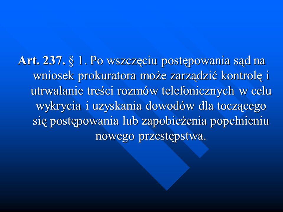 Art. 237. § 1. Po wszczęciu postępowania sąd na wniosek prokuratora może zarządzić kontrolę i utrwalanie treści rozmów telefonicznych w celu wykrycia i uzyskania dowodów dla toczącego się postępowania lub zapobieżenia popełnieniu nowego przestępstwa.