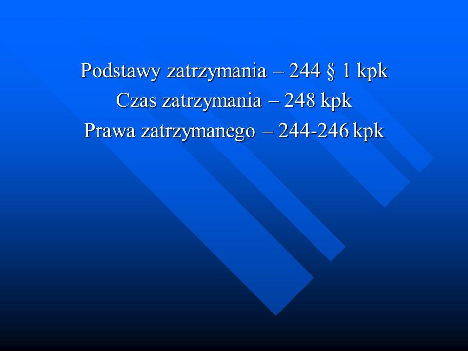 Podstawy zatrzymania – 244 § 1 kpk Czas zatrzymania – 248 kpk