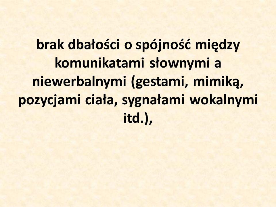 brak dbałości o spójność między komunikatami słownymi a niewerbalnymi (gestami, mimiką, pozycjami ciała, sygnałami wokalnymi itd.),