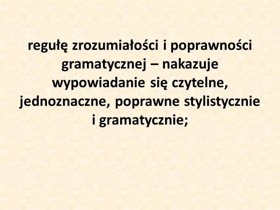 regułę zrozumiałości i poprawności gramatycznej – nakazuje wypowiadanie się czytelne, jednoznaczne, poprawne stylistycznie i gramatycznie;