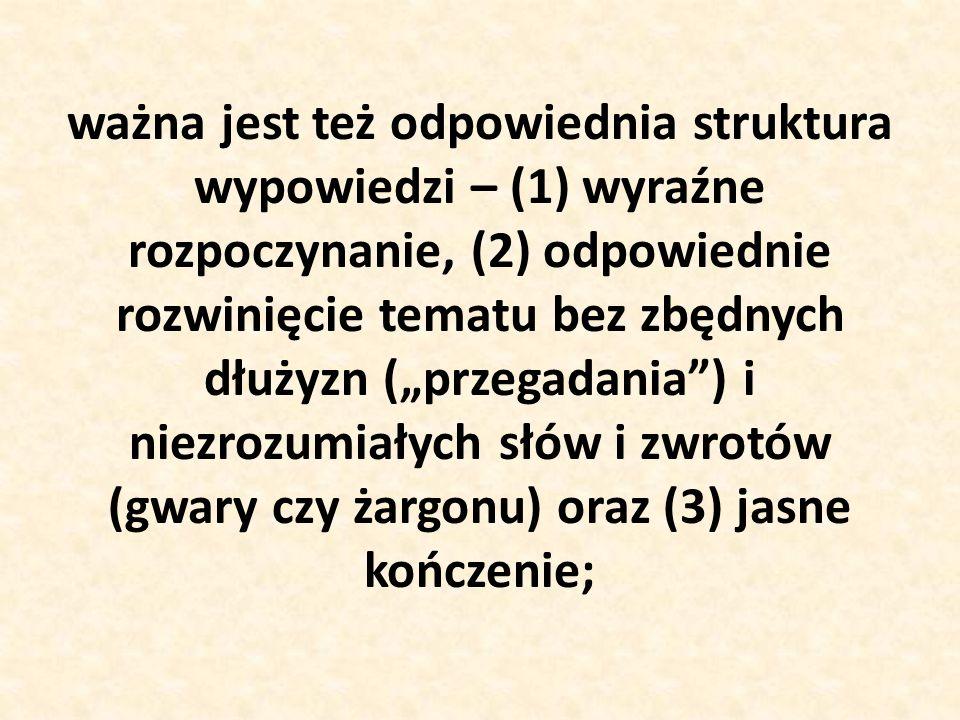 """ważna jest też odpowiednia struktura wypowiedzi – (1) wyraźne rozpoczynanie, (2) odpowiednie rozwinięcie tematu bez zbędnych dłużyzn (""""przegadania ) i niezrozumiałych słów i zwrotów (gwary czy żargonu) oraz (3) jasne kończenie;"""