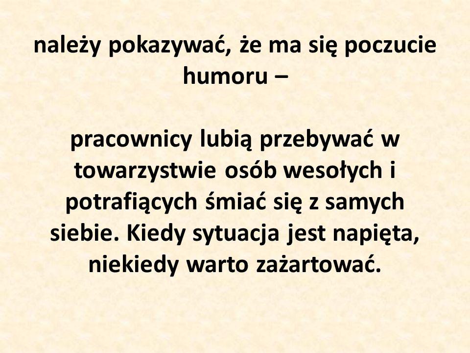należy pokazywać, że ma się poczucie humoru – pracownicy lubią przebywać w towarzystwie osób wesołych i potrafiących śmiać się z samych siebie.